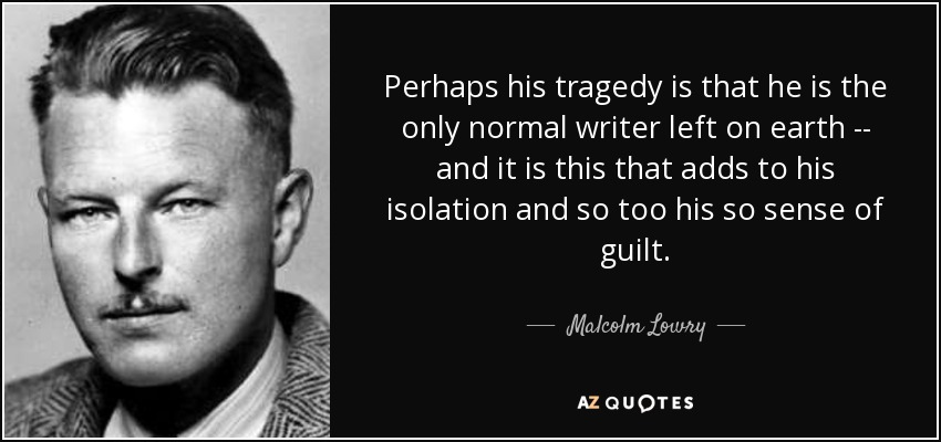 Perhaps his tragedy is that he is the only normal writer left on earth -- and it is this that adds to his isolation and so too his so sense of guilt. - Malcolm Lowry