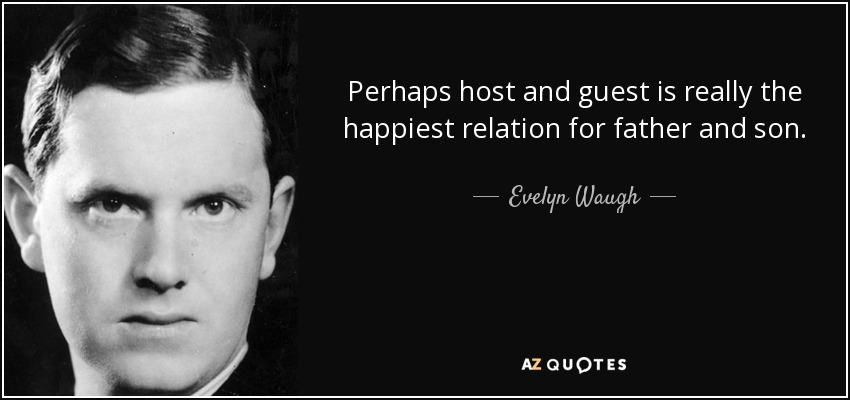 Perhaps host and guest is really the happiest relation for father and son. - Evelyn Waugh
