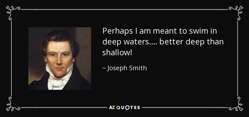 Perhaps I am meant to swim in deep waters.... better deep than shallow! - Joseph Smith, Jr.