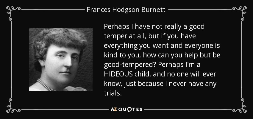 Perhaps I have not really a good temper at all, but if you have everything you want and everyone is kind to you, how can you help but be good-tempered? Perhaps I'm a HIDEOUS child, and no one will ever know, just beecause I never have any trials. (Sara Crewe, A Little Princess) - Frances Hodgson Burnett