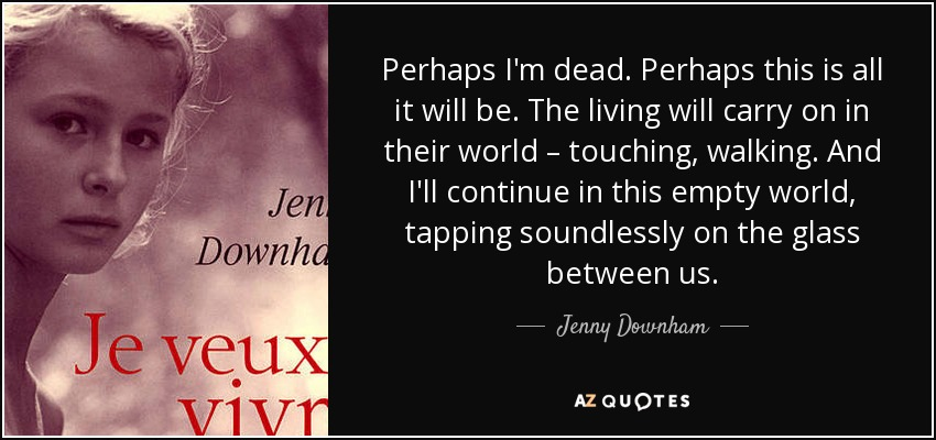 Perhaps I'm dead. Perhaps this is all it will be. The living will carry on in their world – touching, walking. And I'll continue in this empty world, tapping soundlessly on the glass between us. - Jenny Downham