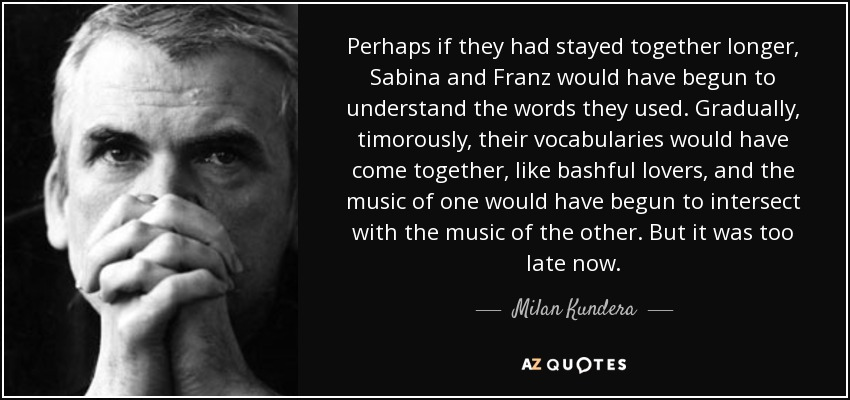 Perhaps if they had stayed together longer, Sabina and Franz would have begun to understand the words they used. Gradually, timorously, their vocabularies would have come together, like bashful lovers, and the music of one would have begun to intersect with the music of the other. But it was too late now. - Milan Kundera