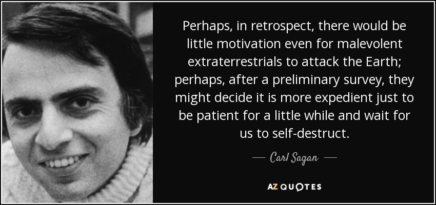 Perhaps, in retrospect, there would be little motivation even for malevolent extraterrestrials to attack the Earth; perhaps, after a preliminary survey, they might decide it is more expedient just to be patient for a little while and wait for us to self-destruct. - Carl Sagan