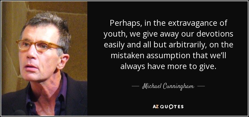 Perhaps, in the extravagance of youth, we give away our devotions easily and all but arbitrarily, on the mistaken assumption that we'll always have more to give. - Michael Cunningham