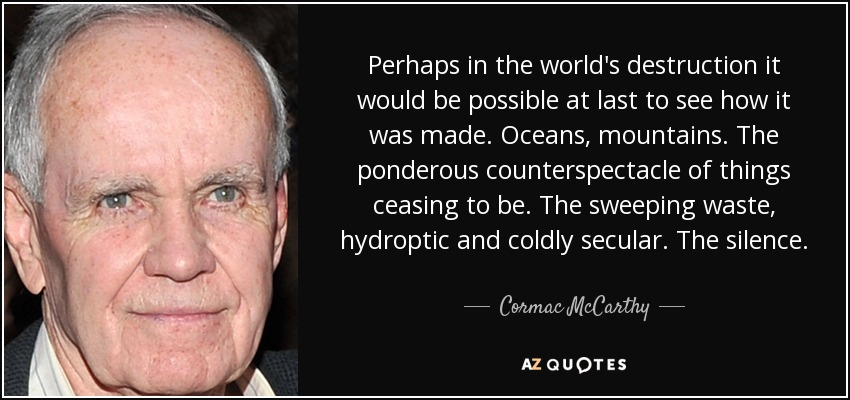 Perhaps in the world's destruction it would be possible at last to see how it was made. Oceans, mountains. The ponderous counterspectacle of things ceasing to be. The sweeping waste, hydroptic and coldly secular. The silence. - Cormac McCarthy