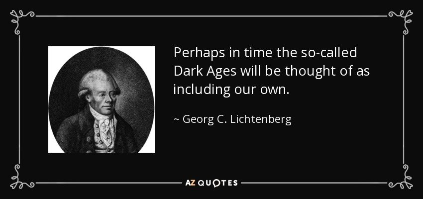 Perhaps in time the so-called Dark Ages will be thought of as including our own. - Georg C. Lichtenberg