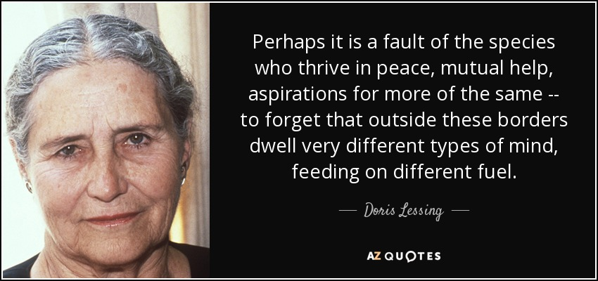 Perhaps it is a fault of the species who thrive in peace, mutual help, aspirations for more of the same -- to forget that outside these borders dwell very different types of mind, feeding on different fuel. - Doris Lessing