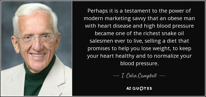 Perhaps it is a testament to the power of modern marketing savvy that an obese man with heart disease and high blood pressure became one of the richest snake oil salesmen ever to live, selling a diet that promises to help you lose weight, to keep your heart healthy and to normalize your blood pressure. - T. Colin Campbell