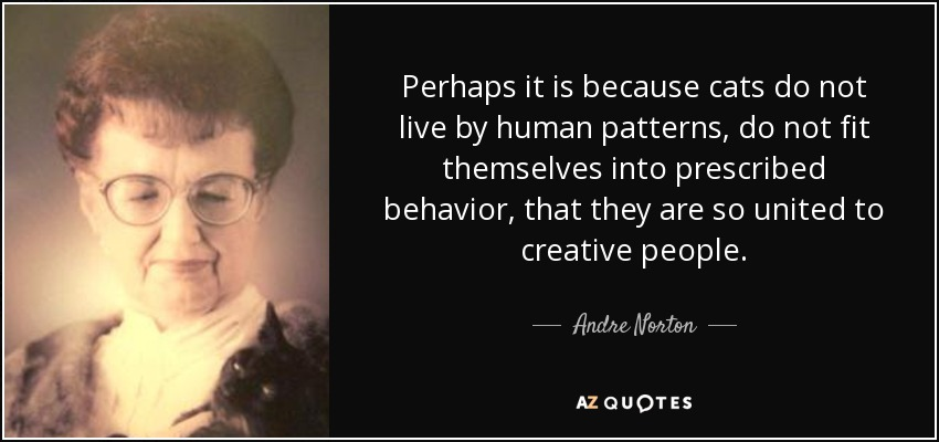Perhaps it is because cats do not live by human patterns, do not fit themselves into prescribed behavior, that they are so united to creative people. - Andre Norton