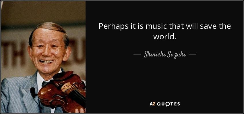 Perhaps it is music that will save the world. - Shinichi Suzuki