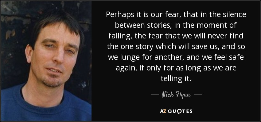 Perhaps it is our fear, that in the silence between stories, in the moment of falling, the fear that we will never find the one story which will save us, and so we lunge for another, and we feel safe again, if only for as long as we are telling it. - Nick Flynn