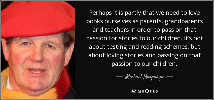 Perhaps it is partly that we need to love books ourselves as parents, grandparents and teachers in order to pass on that passion for stories to our children. It's not about testing and reading schemes, but about loving stories and passing on that passion to our children. - Michael Morpurgo