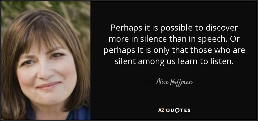 Perhaps it is possible to <b>discover more</b> in silence than in speech. - quote-perhaps-it-is-possible-to-discover-more-in-silence-than-in-speech-or-perhaps-it-is-only-alice-hoffman-50-75-20