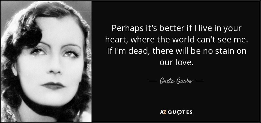 Perhaps it's better if I live in your heart, where the world can't see me. If I'm dead, there will be no stain on our love. - Greta Garbo