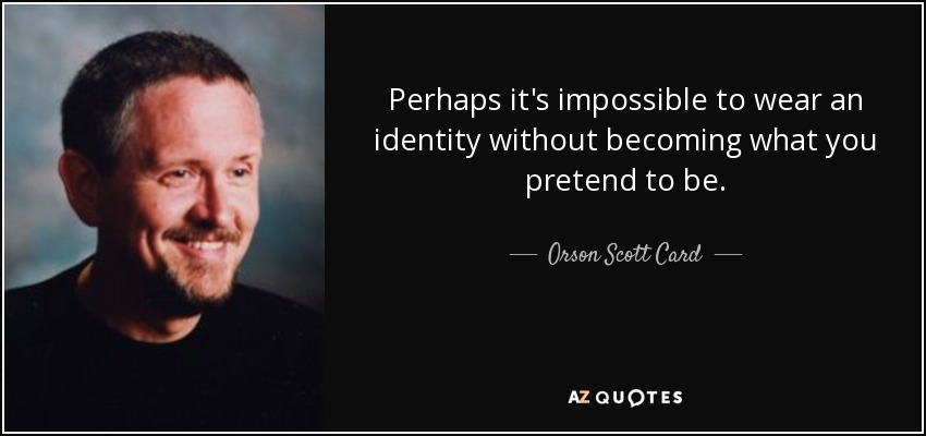 Perhaps it's impossible to wear an identity without becoming what you pretend to be. - Orson Scott Card