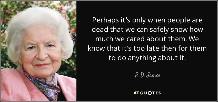 Perhaps it's only when people are dead that we can safely show how much we cared about them. We know that it's too late then for them to do anything about it. - P. D. James