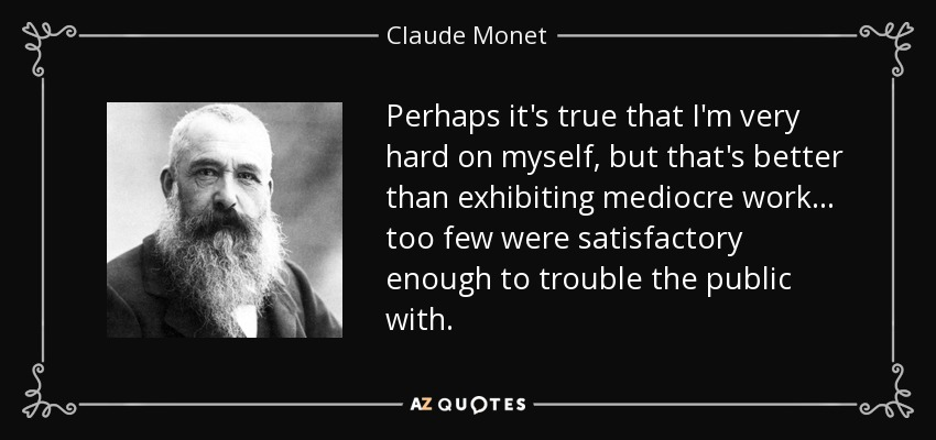 Perhaps it's true that I'm very hard on myself, but that's better than exhibiting mediocre work... too few were satisfactory enough to trouble the public with. - Claude Monet