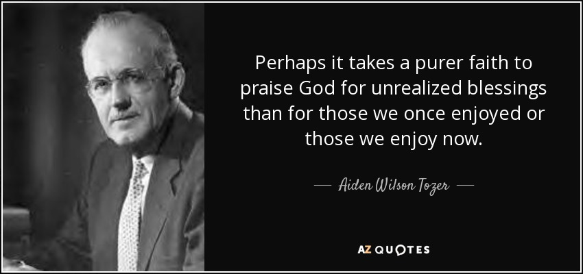 Perhaps it takes a purer faith to praise God for unrealized blessings than for those we once enjoyed or those we enjoy now. - Aiden Wilson Tozer