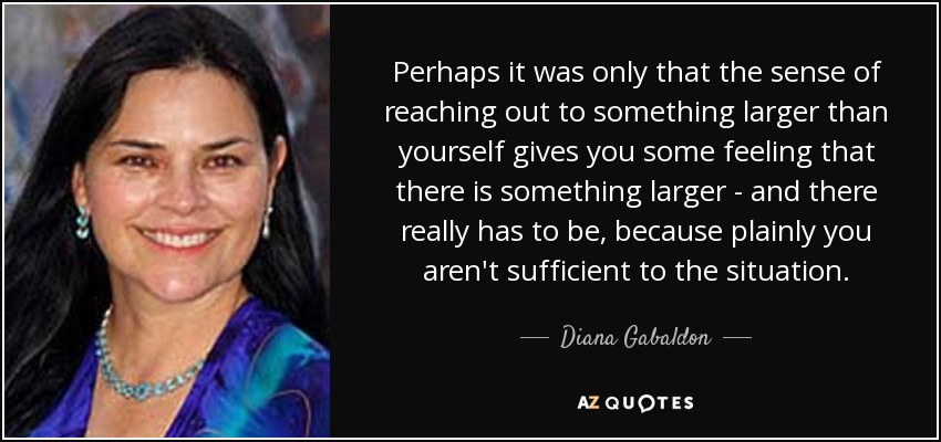 Perhaps it was only that the sense of reaching out to something larger than yourself gives you some feeling that there is something larger - and there really has to be, because plainly you aren't sufficient to the situation. - Diana Gabaldon