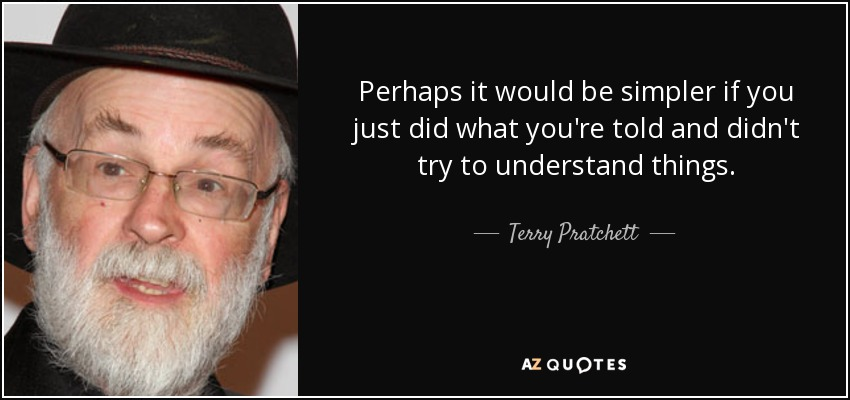 Perhaps it would be simpler if you just did what you're told and didn't try to understand things. - Terry Pratchett