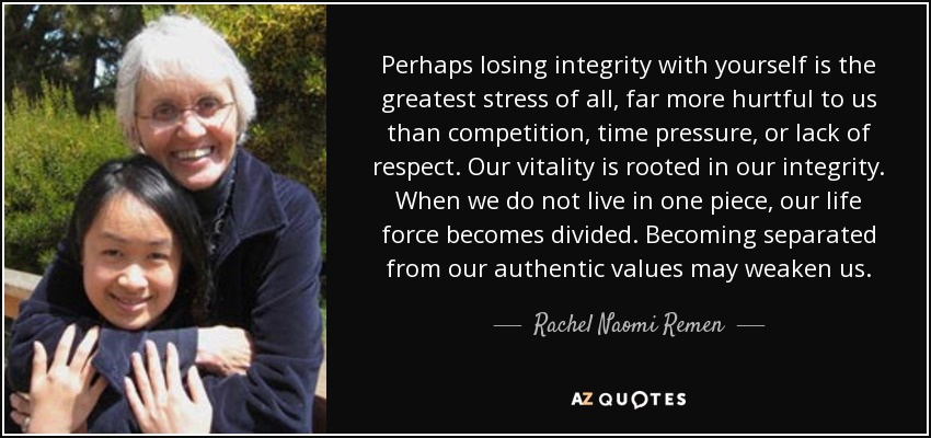 Perhaps losing integrity with yourself is the greatest stress of all, far more hurtful to us than competition, time pressure, or lack of respect. Our vitality is rooted in our integrity. When we do not live in one piece, our life force becomes divided. Becoming separated from our authentic values may weaken us. - Rachel Naomi Remen