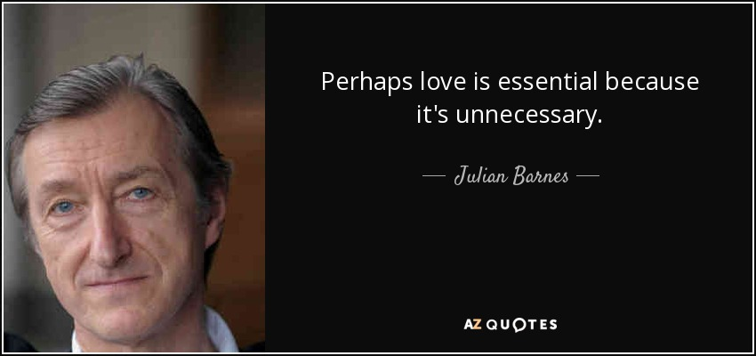 Perhaps love is essential because it's unnecessary. - Julian Barnes