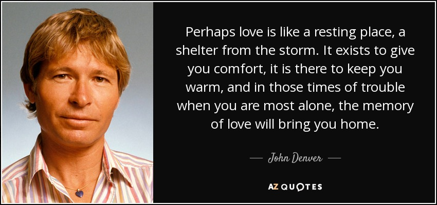 Perhaps love is like a resting place, a shelter from the storm. It exists to give you comfort, it is there to keep you warm, and in those times of trouble when you are most alone, the memory of love will bring you home. - John Denver