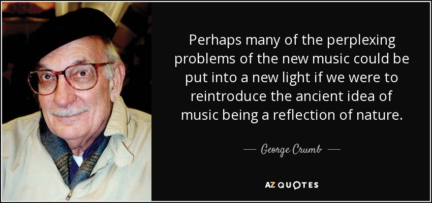 Perhaps many of the perplexing problems of the new music could be put into a new light if we were to reintroduce the ancient idea of music being a reflection of nature. - George Crumb