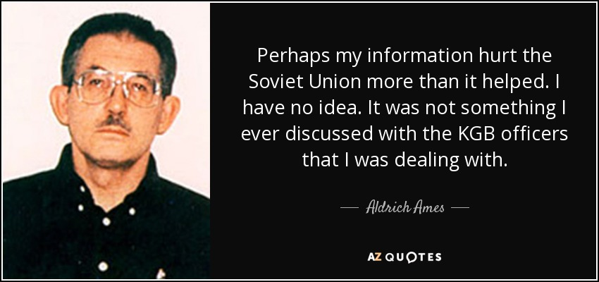 Perhaps my information hurt the Soviet Union more than it helped. I have no idea. It was not something I ever discussed with the KGB officers that I was dealing with. - Aldrich Ames