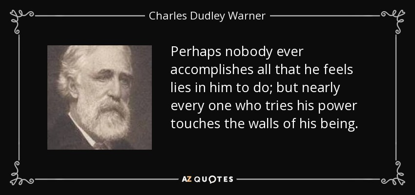 Perhaps nobody ever accomplishes all that he feels lies in him to do; but nearly every one who tries his power touches the walls of his being. - Charles Dudley Warner