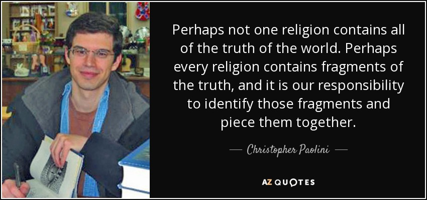 Perhaps not one religion contains all of the truth of the world. Perhaps every religion contains fragments of the truth, and it is our responsibility to identify those fragments and piece them together. - Christopher Paolini