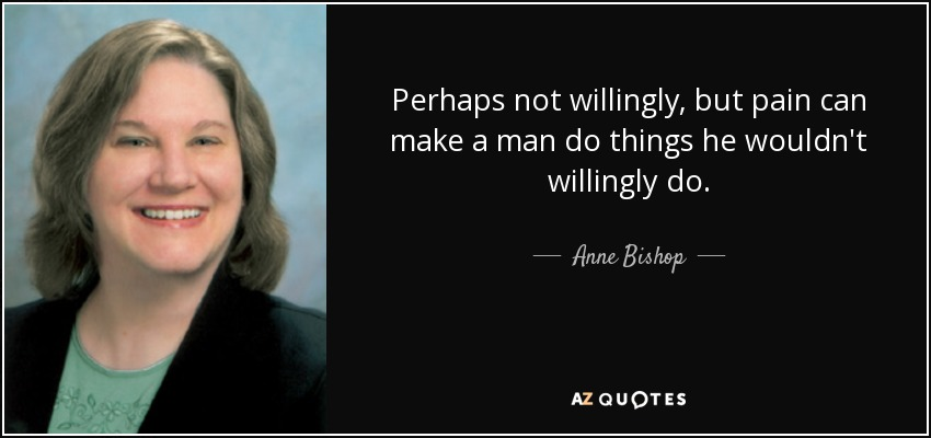 Perhaps not willingly, but pain can make a man do things he wouldn't willingly do. - Anne Bishop