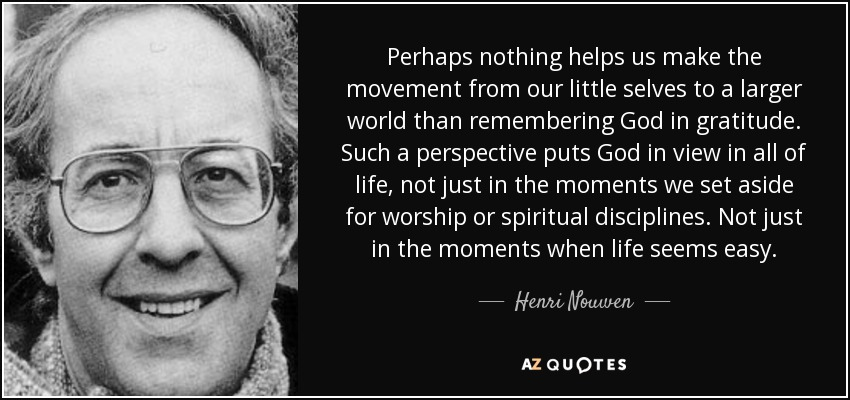 Perhaps nothing helps us make the movement from our little selves to a larger world than remembering God in gratitude. Such a perspective puts God in view in all of life, not just in the moments we set aside for worship or spiritual disciplines. Not just in the moments when life seems easy. - Henri Nouwen