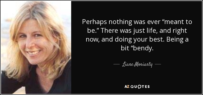 """Perhaps nothing was ever """"meant to be."""" There was just life, and right now, and doing your best. Being a bit """"bendy. - Liane Moriarty"""