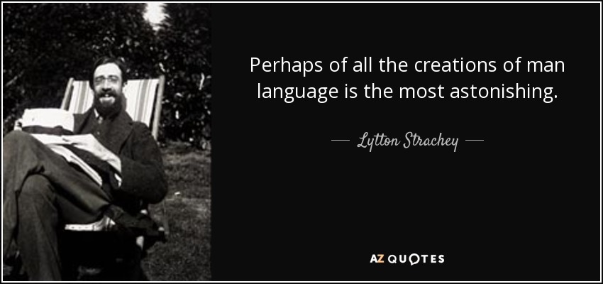Perhaps of all the creations of man language is the most astonishing. - Lytton Strachey