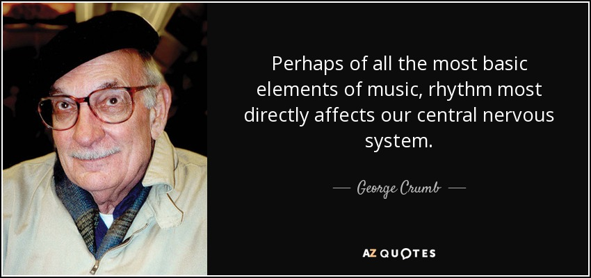 Perhaps of all the most basic elements of music, rhythm most directly affects our central nervous system. - George Crumb