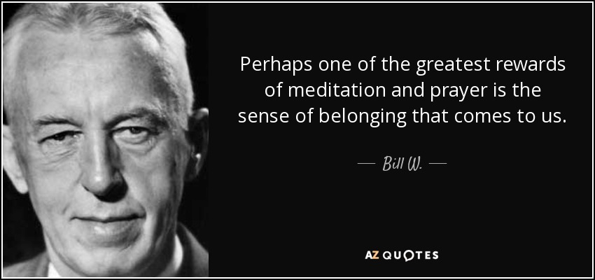 Perhaps one of the greatest rewards of meditation and prayer is the sense of belonging that comes to us. - Bill W.