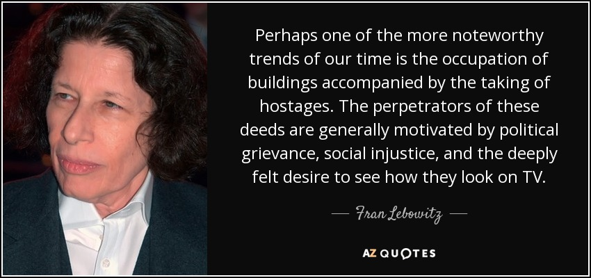 Perhaps one of the more noteworthy trends of our time is the occupation of buildings accompanied by the taking of hostages. The perpetrators of these deeds are generally motivated by political grievance, social injustice, and the deeply felt desire to see how they look on TV. - Fran Lebowitz