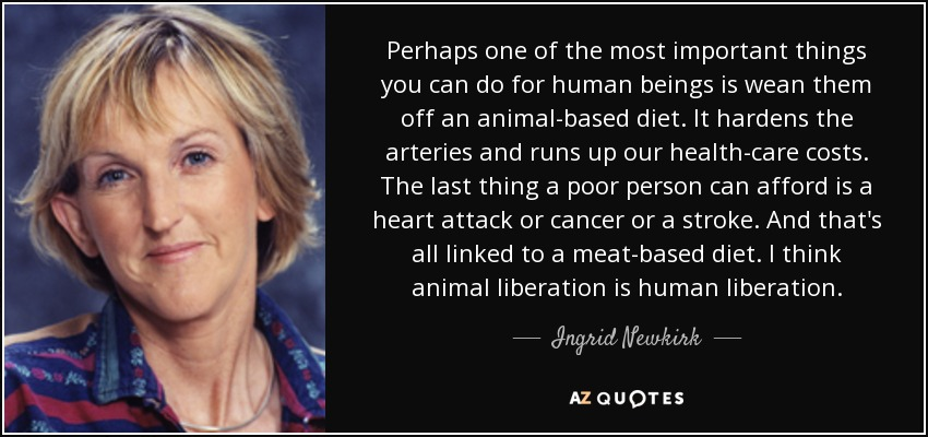 Perhaps one of the most important things you can do for human beings is wean them off an animal-based diet. It hardens the arteries and runs up our health-care costs. The last thing a poor person can afford is a heart attack or cancer or a stroke. And that's all linked to a meat-based diet. I think animal liberation is human liberation. - Ingrid Newkirk