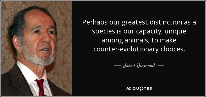 Perhaps our greatest distinction as a species is our capacity, unique among animals, to make counter-evolutionary choices. - Jared Diamond