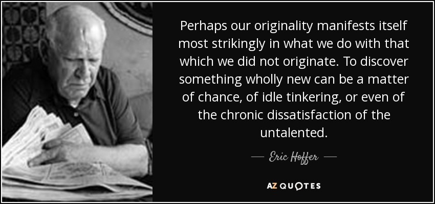 Perhaps our originality manifests itself most strikingly in what we do with that which we did not originate. To discover something wholly new can be a matter of chance, of idle tinkering, or even of the chronic dissatisfaction of the untalented. - Eric Hoffer