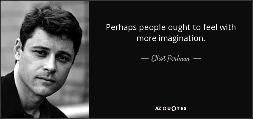 Perhaps people ought to feel with more imagination. - Elliot Perlman