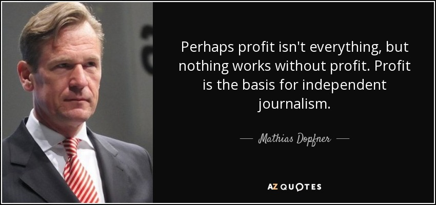 Perhaps profit isn't everything, but nothing works without profit. Profit is the basis for independent journalism. - Mathias Dopfner