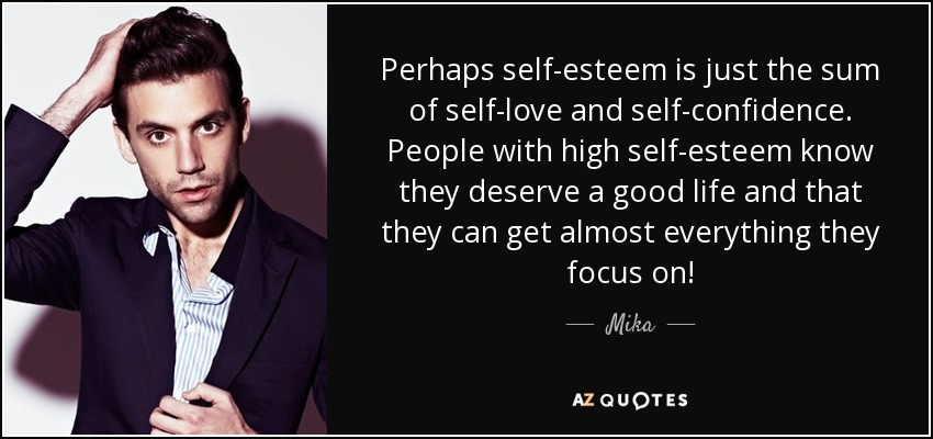 Perhaps self-esteem is just the sum of self-love and self-confidence. People with high self-esteem know they deserve a good life and that they can get almost everything they focus on! - Mika