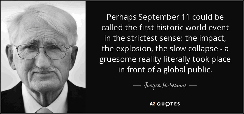 Perhaps September 11 could be called the first historic world event in the strictest sense: the impact, the explosion, the slow collapse - a gruesome reality literally took place in front of a global public. - Jurgen Habermas
