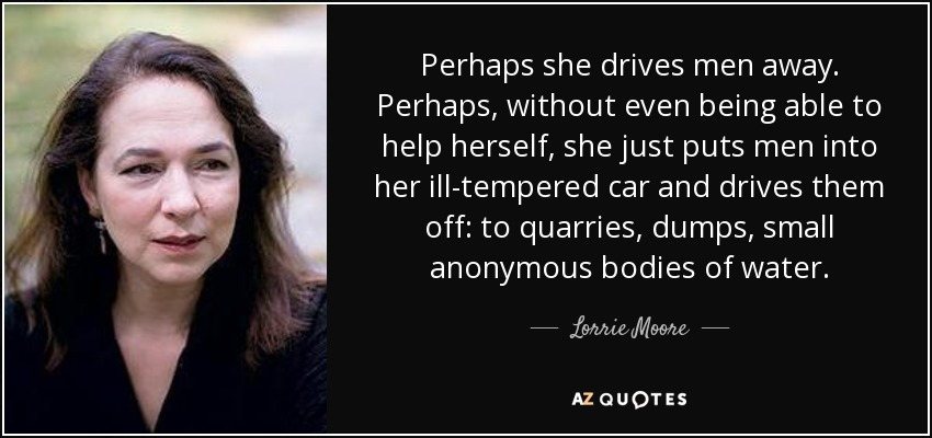 Perhaps she drives men away. Perhaps, without even being able to help herself, she just puts men into her ill-tempered car and drives them off: to quarries, dumps, small anonymous bodies of water. - Lorrie Moore