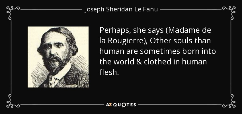 Perhaps, she says (Madame de la Rougierre), Other souls than human are sometimes born into the world & clothed in human flesh. - Joseph Sheridan Le Fanu