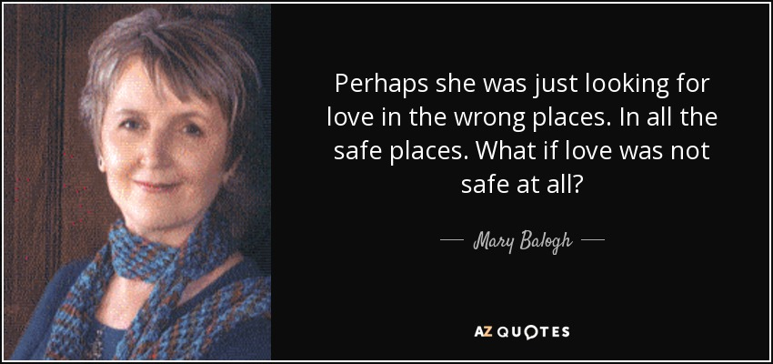 Perhaps she was just looking for love in the wrong places. In all the safe places. What if love was not safe at all? - Mary Balogh