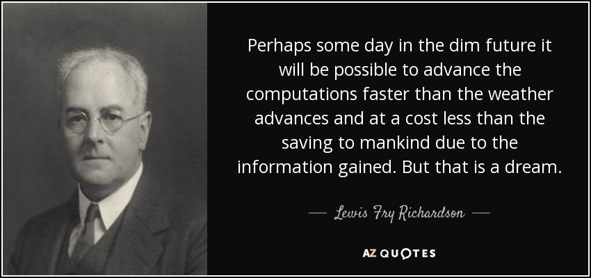 Perhaps some day in the dim future it will be possible to advance the computations faster than the weather advances and at a cost less than the saving to mankind due to the information gained. But that is a dream. - Lewis Fry Richardson