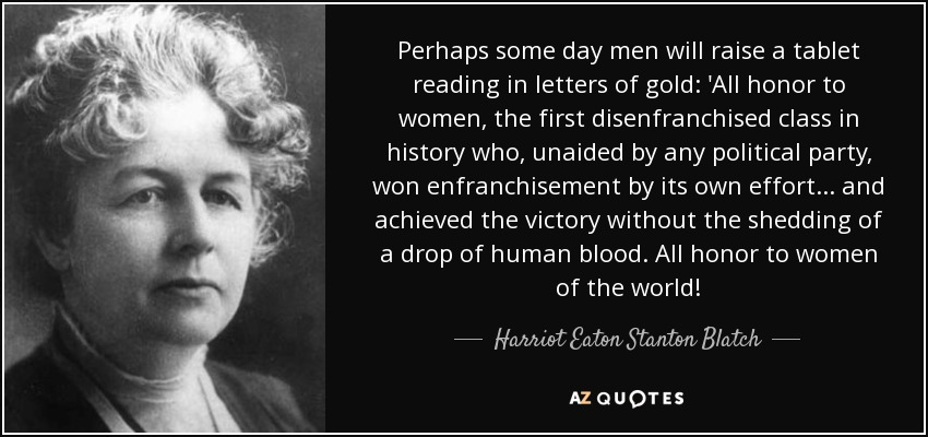 Perhaps some day men will raise a tablet reading in letters of gold: 'All honor to women, the first disenfranchised class in history who, unaided by any political party, won enfranchisement by its own effort ... and achieved the victory without the shedding of a drop of human blood. All honor to women of the world! - Harriot Eaton Stanton Blatch